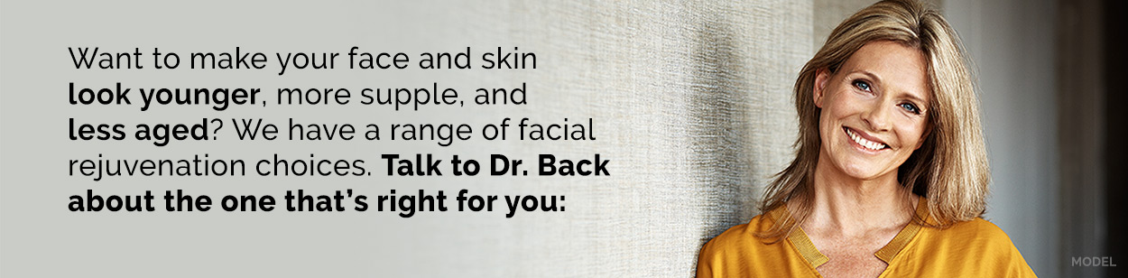 Want to make your face and skin look younger, more supple, and less aged? We have an range of facial rejuvenation choices. Talk to Dr Back about the one that's right for you: